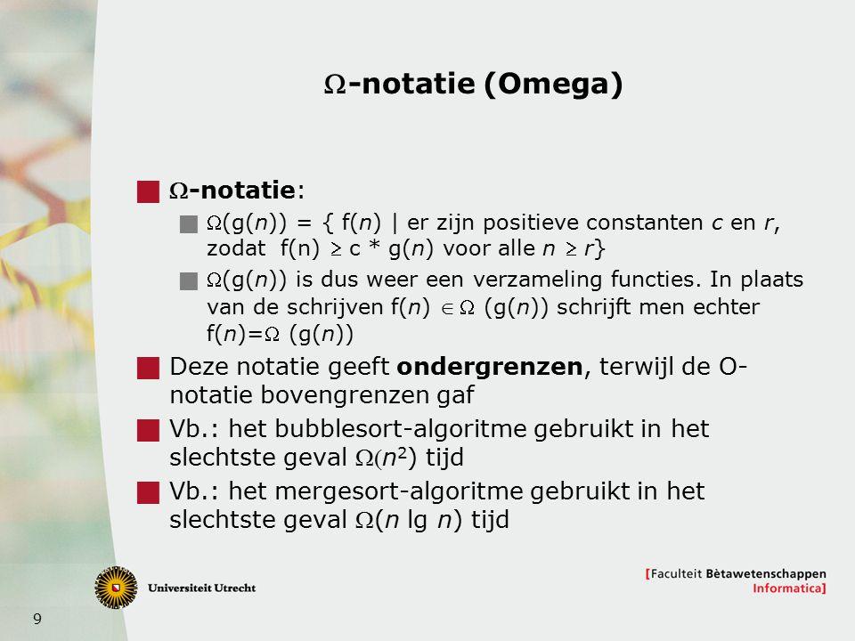 9 -notatie (Omega)  -notatie:  (g(n)) = { f(n) | er zijn positieve constanten c en r, zodat f(n)  c * g(n) voor alle n  r}  (g(n)) is dus weer een verzameling functies.
