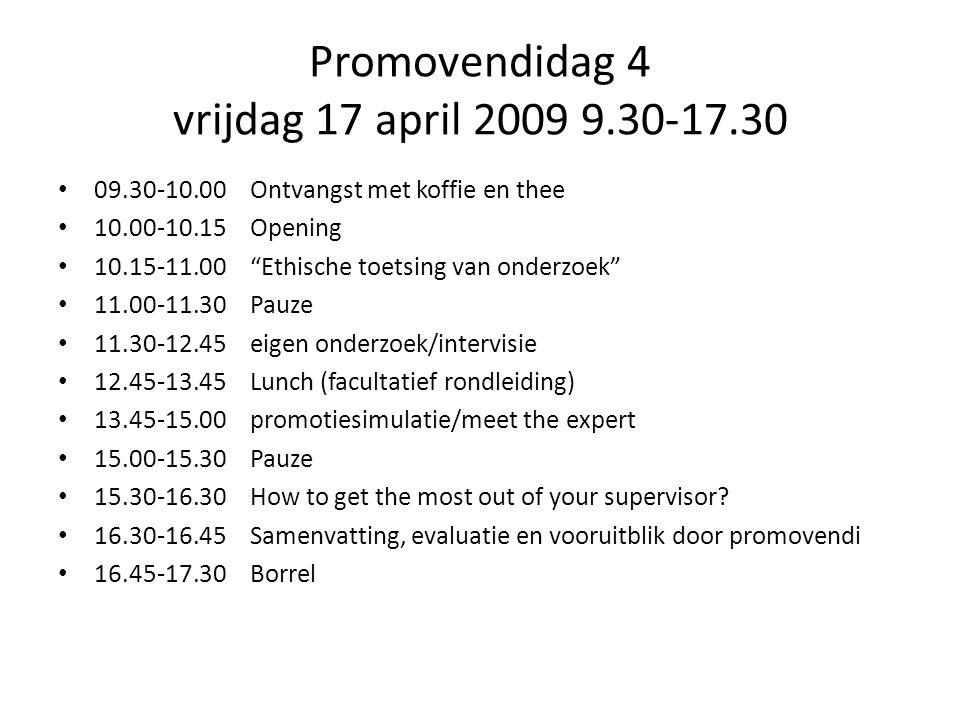 Promovendidag 4 vrijdag 17 april 2009 9.30-17.30 09.30-10.00Ontvangst met koffie en thee 10.00-10.15Opening 10.15-11.00 Ethische toetsing van onderzoek 11.00-11.30Pauze 11.30-12.45eigen onderzoek/intervisie 12.45-13.45Lunch (facultatief rondleiding) 13.45-15.00promotiesimulatie/meet the expert 15.00-15.30Pauze 15.30-16.30How to get the most out of your supervisor.