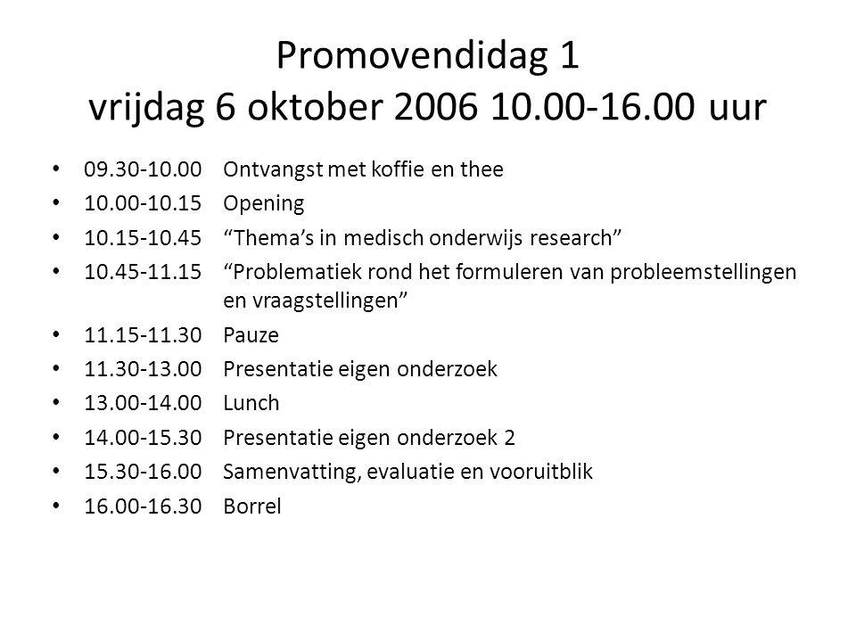 Promovendidag 1 vrijdag 6 oktober 2006 10.00-16.00 uur 09.30-10.00 Ontvangst met koffie en thee 10.00-10.15Opening 10.15-10.45 Thema's in medisch onderwijs research 10.45-11.15 Problematiek rond het formuleren van probleemstellingen en vraagstellingen 11.15-11.30 Pauze 11.30-13.00 Presentatie eigen onderzoek 13.00-14.00 Lunch 14.00-15.30 Presentatie eigen onderzoek 2 15.30-16.00 Samenvatting, evaluatie en vooruitblik 16.00-16.30 Borrel