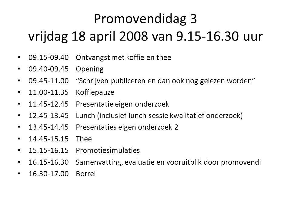 Promovendidag 3 vrijdag 18 april 2008 van 9.15-16.30 uur 09.15-09.40Ontvangst met koffie en thee 09.40-09.45Opening 09.45-11.00 Schrijven publiceren en dan ook nog gelezen worden 11.00-11.35Koffiepauze 11.45-12.45Presentatie eigen onderzoek 12.45-13.45Lunch (inclusief lunch sessie kwalitatief onderzoek) 13.45-14.45Presentaties eigen onderzoek 2 14.45-15.15Thee 15.15-16.15Promotiesimulaties 16.15-16.30Samenvatting, evaluatie en vooruitblik door promovendi 16.30-17.00Borrel