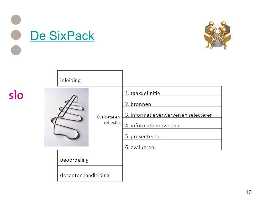 10 De SixPack inleiding Evaluatie en reflectie 1. taakdefinitie 2. bronnen 3. informatie verwerven en selecteren 4. informatie verwerken 5. presentere