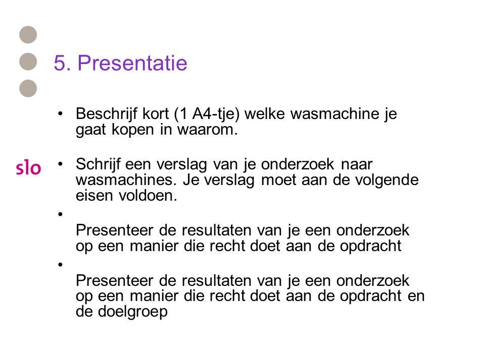 5. Presentatie Beschrijf kort (1 A4-tje) welke wasmachine je gaat kopen in waarom. Schrijf een verslag van je onderzoek naar wasmachines. Je verslag m