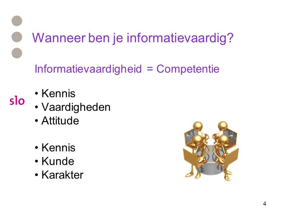 4 Wanneer ben je informatievaardig? Informatievaardigheid = Competentie Kennis Vaardigheden Attitude Kennis Kunde Karakter