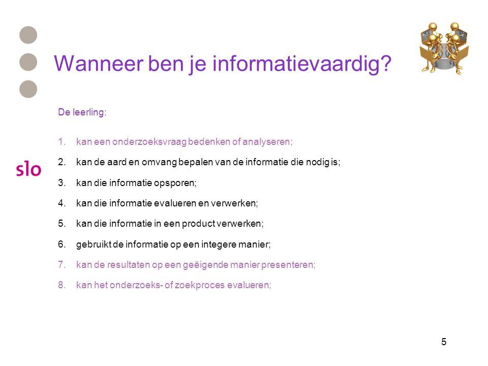 5 Wanneer ben je informatievaardig? De leerling: 1.kan een onderzoeksvraag bedenken of analyseren; 2.kan de aard en omvang bepalen van de informatie d