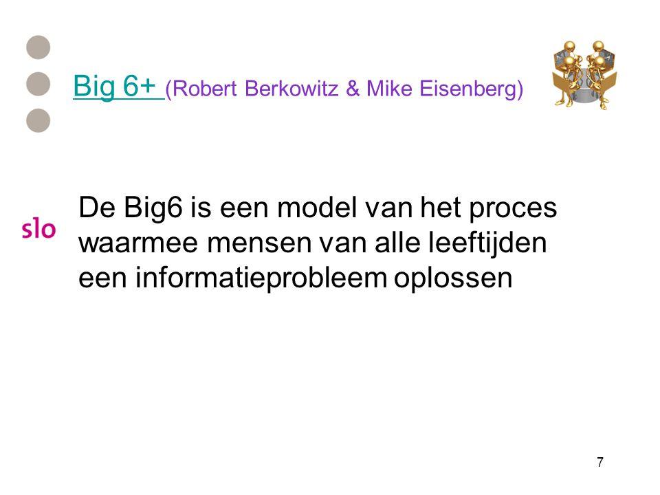 7 Big 6+ Big 6+ (Robert Berkowitz & Mike Eisenberg) De Big6 is een model van het proces waarmee mensen van alle leeftijden een informatieprobleem oplossen
