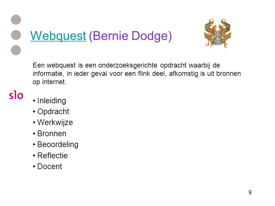 9 WebquestWebquest (Bernie Dodge) Een webquest is een onderzoeksgerichte opdracht waarbij de informatie, in ieder geval voor een flink deel, afkomstig is uit bronnen op internet.