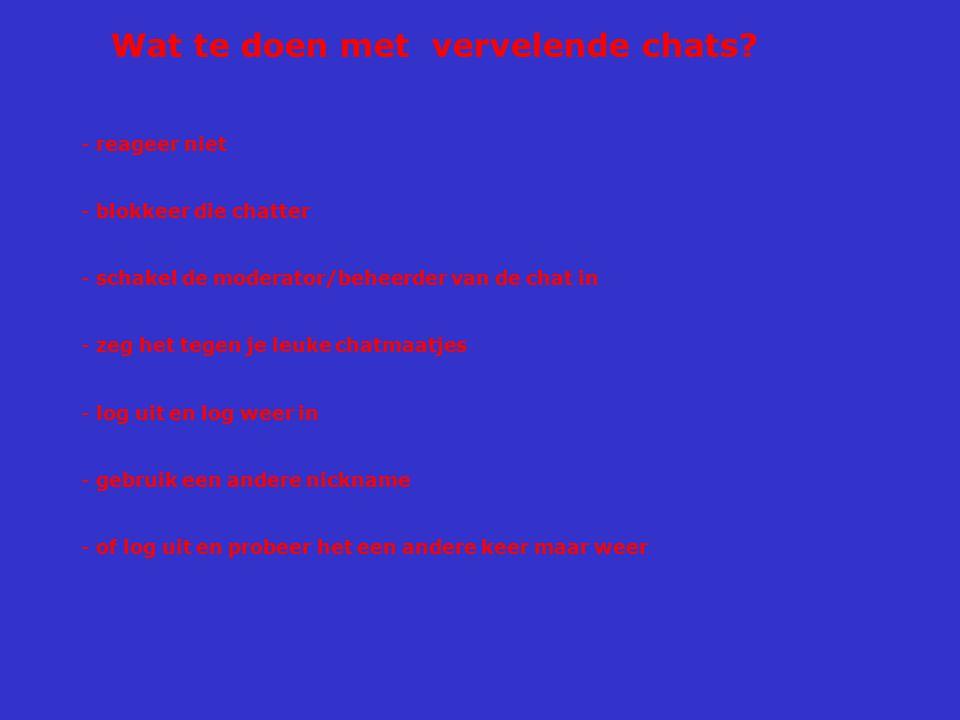 Wat te doen met vervelende chats? - reageer niet - blokkeer die chatter - schakel de moderator/beheerder van de chat in - zeg het tegen je leuke chatm