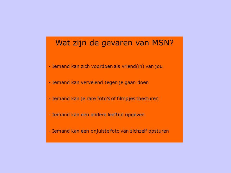 Wat zijn de gevaren van MSN? - Iemand kan zich voordoen als vriend(in) van jou - Iemand kan vervelend tegen je gaan doen - Iemand kan je rare foto's o