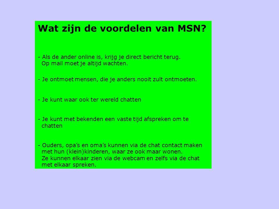 Wat zijn de voordelen van MSN? - Als de ander online is, krijg je direct bericht terug. Op mail moet je altijd wachten. - Je ontmoet mensen, die je an
