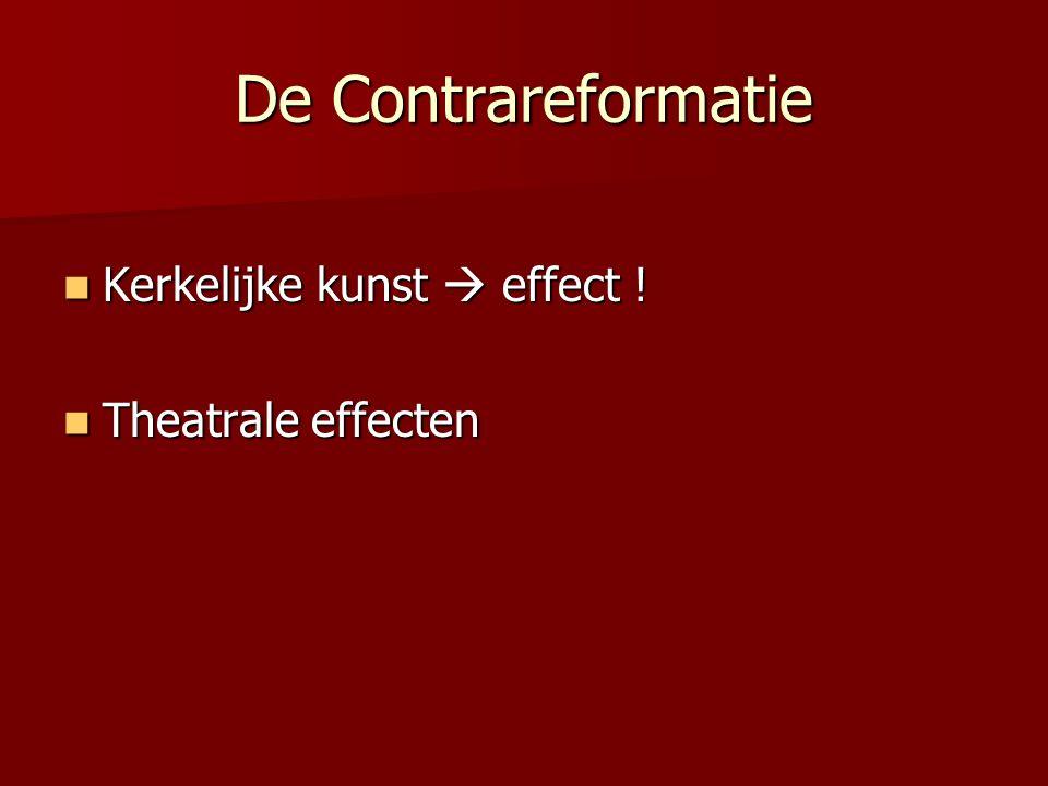 De Contrareformatie Kerkelijke kunst  effect ! Kerkelijke kunst  effect ! Theatrale effecten Theatrale effecten