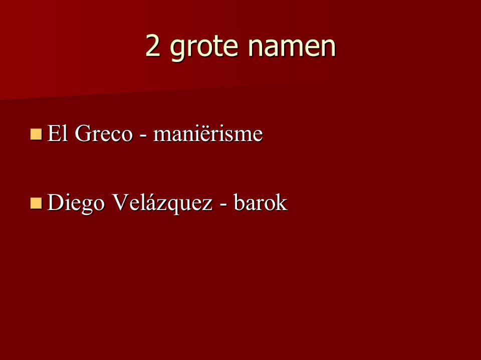 2 grote namen El Greco - maniërisme El Greco - maniërisme Diego Velázquez - barok Diego Velázquez - barok
