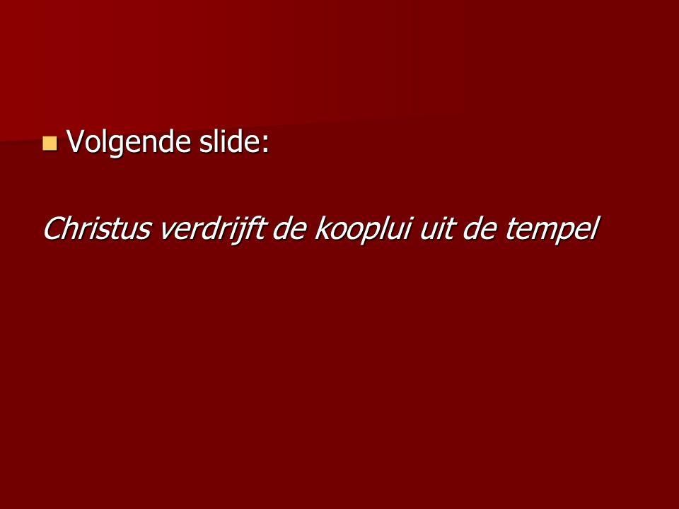 Volgende slide: Volgende slide: Christus verdrijft de kooplui uit de tempel