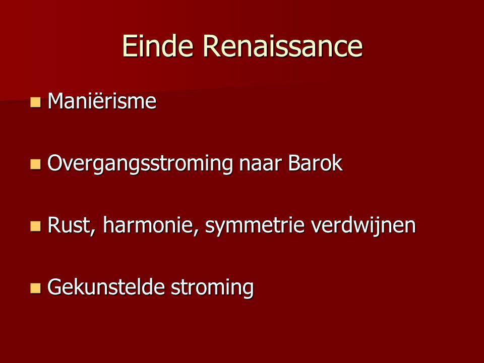 Einde Renaissance Maniërisme Maniërisme Overgangsstroming naar Barok Overgangsstroming naar Barok Rust, harmonie, symmetrie verdwijnen Rust, harmonie,