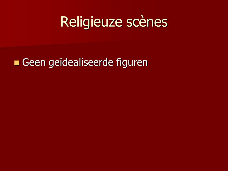 Religieuze scènes Geen geïdealiseerde figuren Geen geïdealiseerde figuren