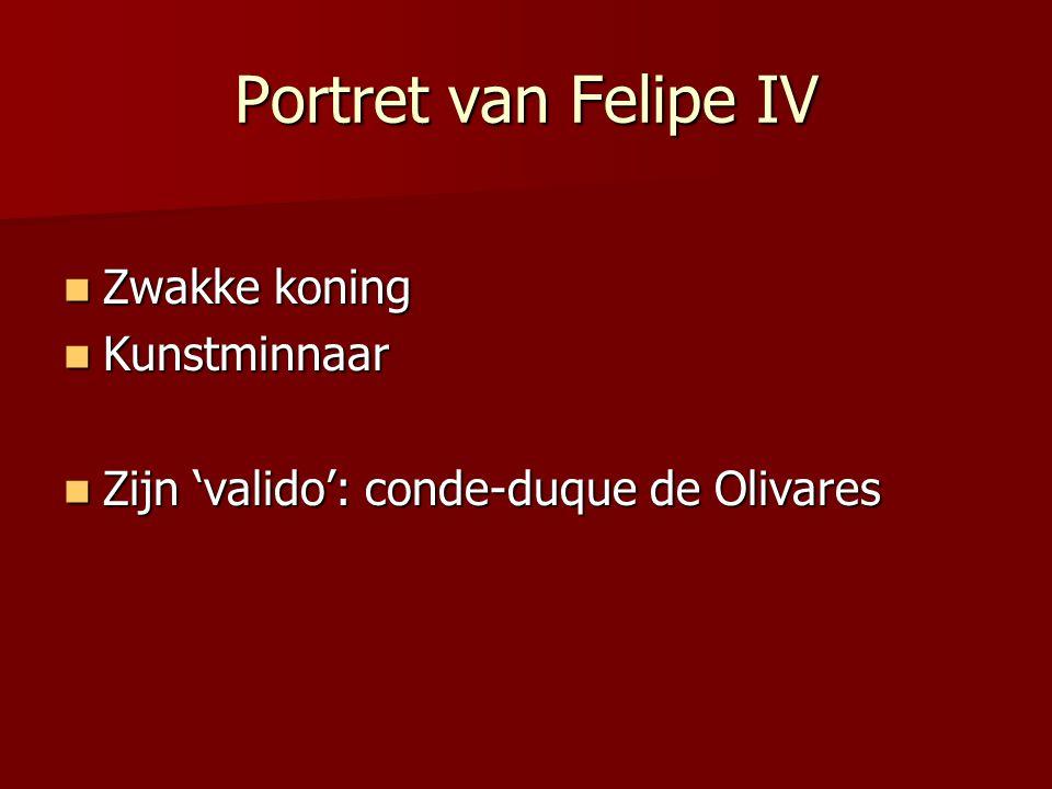 Portret van Felipe IV Zwakke koning Zwakke koning Kunstminnaar Kunstminnaar Zijn 'valido': conde-duque de Olivares Zijn 'valido': conde-duque de Oliva
