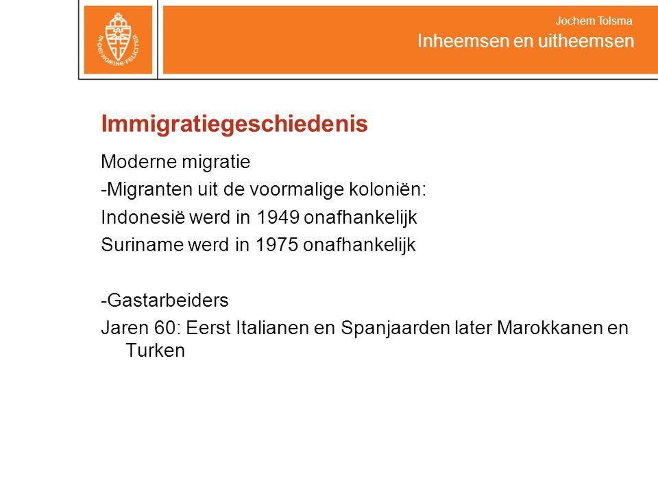 Immigratiegeschiedenis Moderne migratie -Migranten uit de voormalige koloniën: Indonesië werd in 1949 onafhankelijk Suriname werd in 1975 onafhankelijk -Gastarbeiders Jaren 60: Eerst Italianen en Spanjaarden later Marokkanen en Turken Inheemsen en uitheemsen Jochem Tolsma
