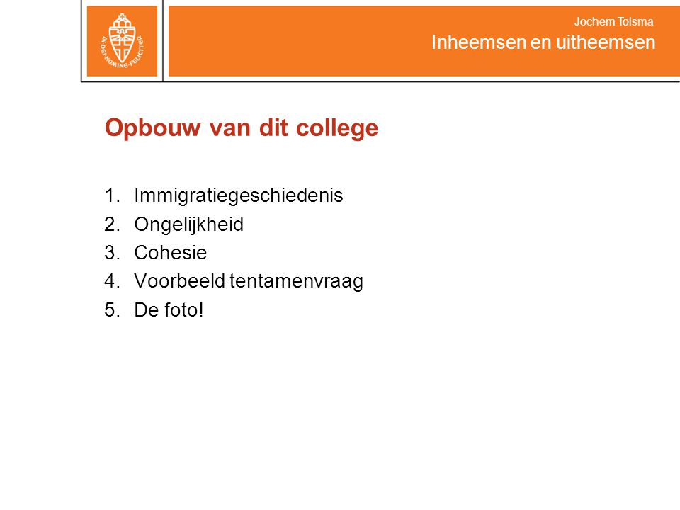 Opbouw van dit college 1.Immigratiegeschiedenis 2.Ongelijkheid 3.Cohesie 4.Voorbeeld tentamenvraag 5.De foto.