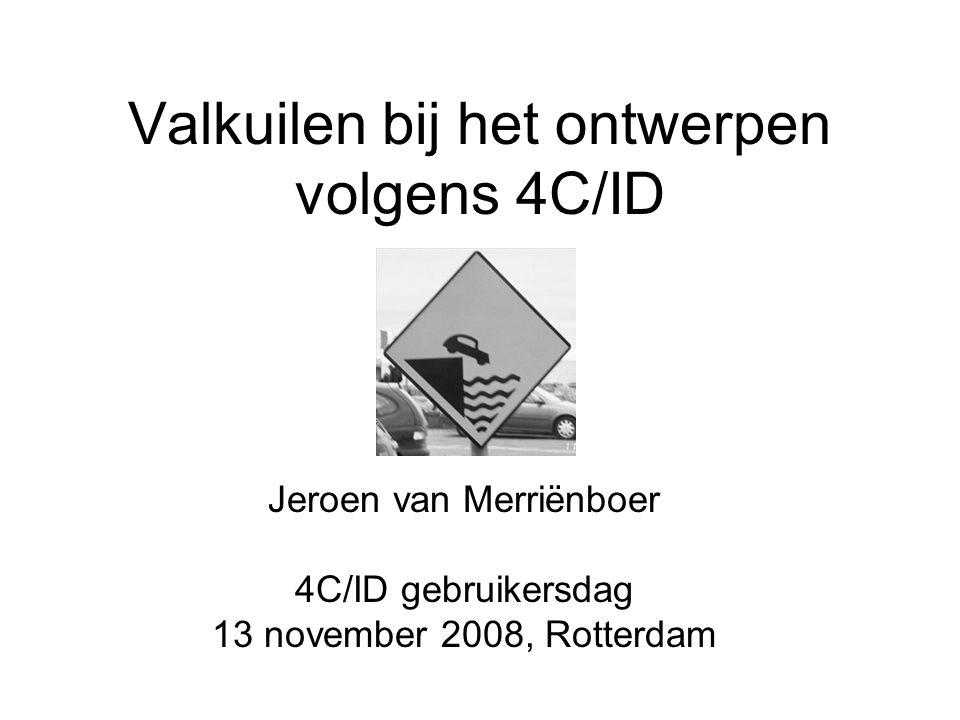 Valkuilen bij het ontwerpen volgens 4C/ID Jeroen van Merriënboer 4C/ID gebruikersdag 13 november 2008, Rotterdam