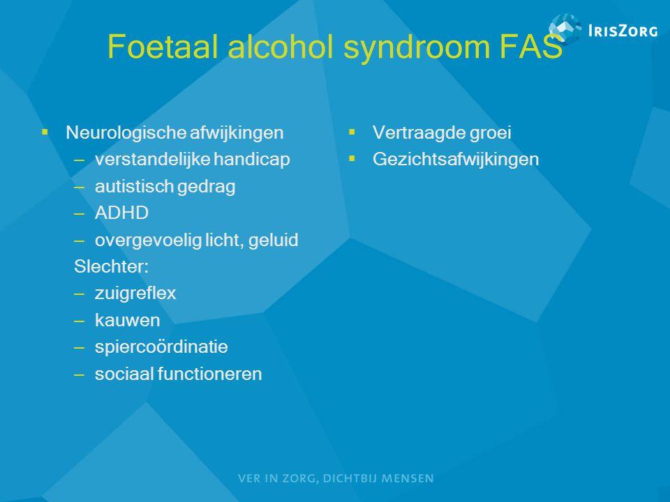 Foetaal alcohol syndroom FAS  Neurologische afwijkingen – verstandelijke handicap – autistisch gedrag – ADHD – overgevoelig licht, geluid Slechter: –