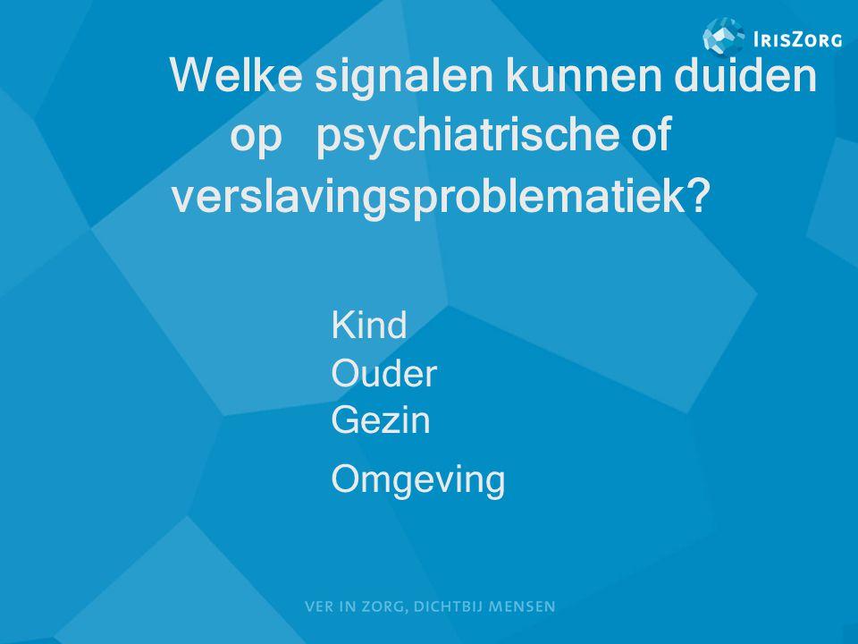 Welke signalen kunnen duiden op psychiatrische of verslavingsproblematiek? Kind Ouder Gezin Omgeving