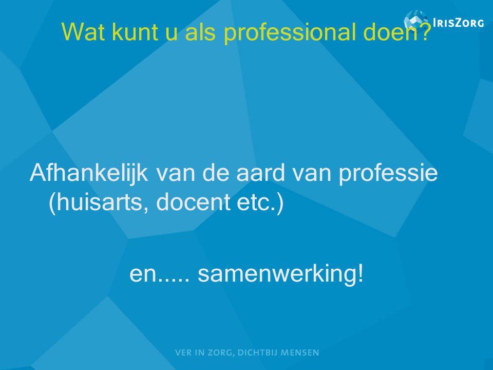 Wat kunt u als professional doen? Afhankelijk van de aard van professie (huisarts, docent etc.) en..... samenwerking!