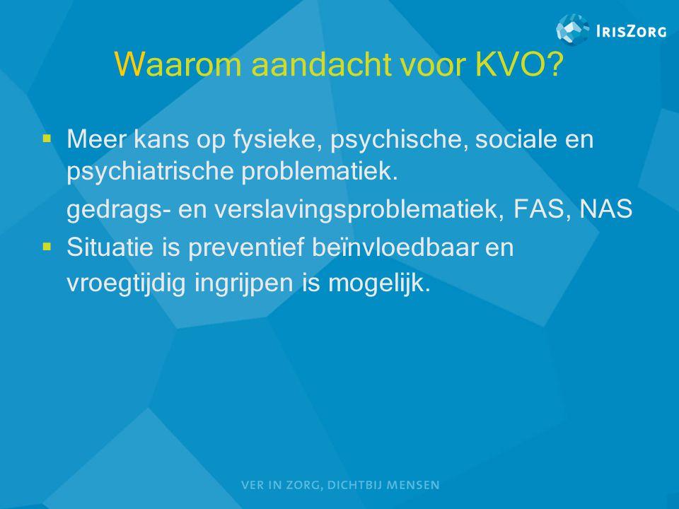Waarom aandacht voor KVO?  Meer kans op fysieke, psychische, sociale en psychiatrische problematiek. gedrags- en verslavingsproblematiek, FAS, NAS 