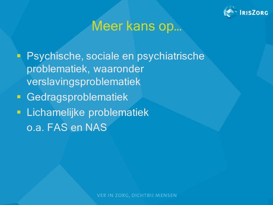 Meer kans op…  Psychische, sociale en psychiatrische problematiek, waaronder verslavingsproblematiek  Gedragsproblematiek  Lichamelijke problematie