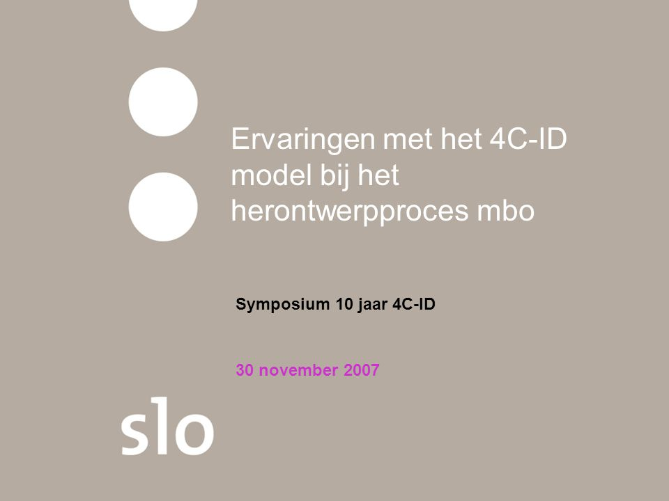 Ervaringen met het 4C-ID model bij het herontwerpproces mbo Symposium 10 jaar 4C-ID 30 november 2007