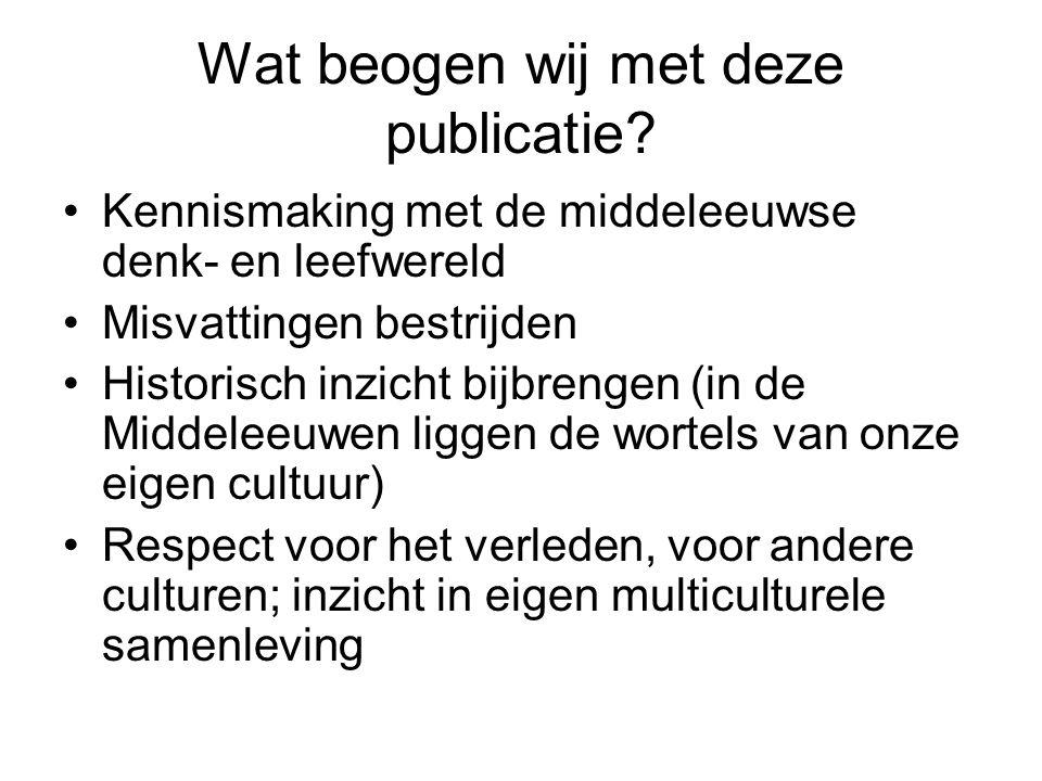 Wat beogen wij met deze publicatie? Kennismaking met de middeleeuwse denk- en leefwereld Misvattingen bestrijden Historisch inzicht bijbrengen (in de