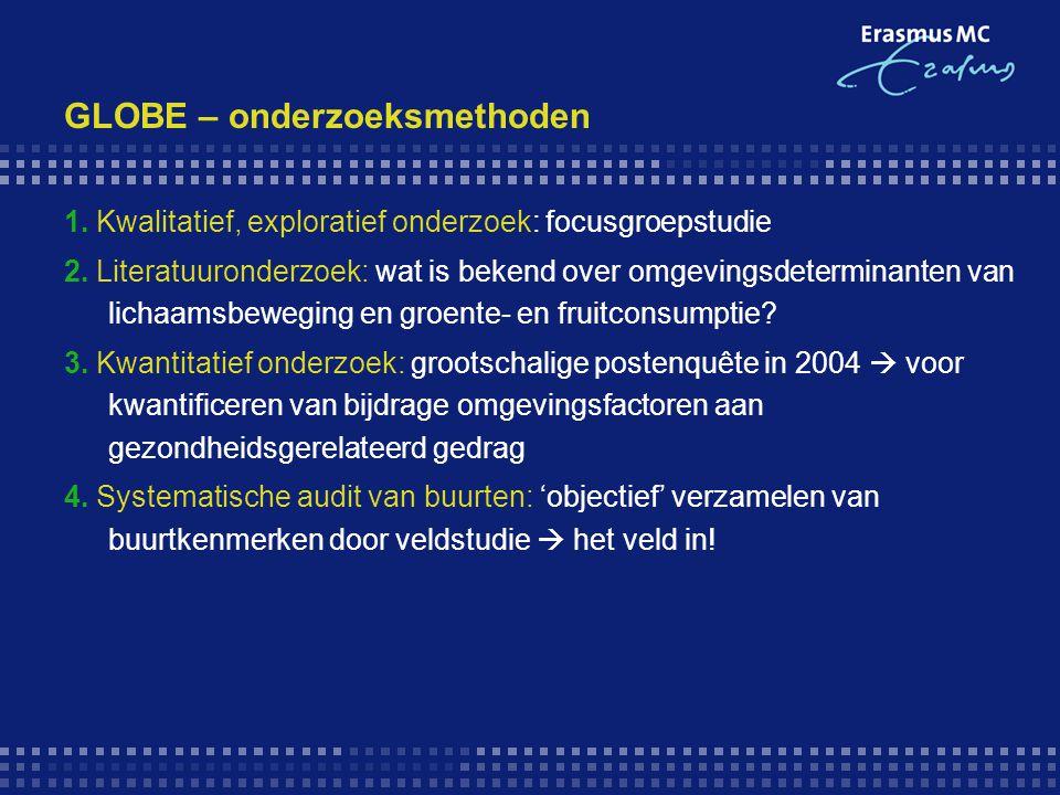 GLOBE – onderzoeksmethoden 1. Kwalitatief, exploratief onderzoek: focusgroepstudie 2. Literatuuronderzoek: wat is bekend over omgevingsdeterminanten v