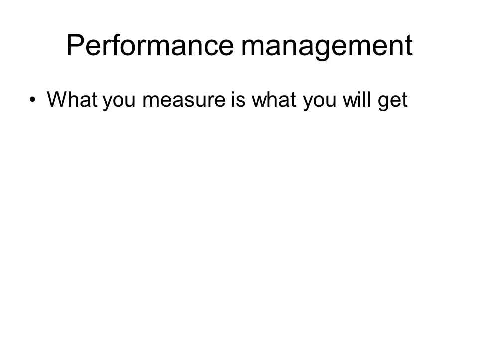 Performance management What you measure is what you will get