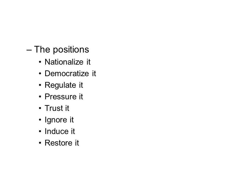 –The positions Nationalize it Democratize it Regulate it Pressure it Trust it Ignore it Induce it Restore it
