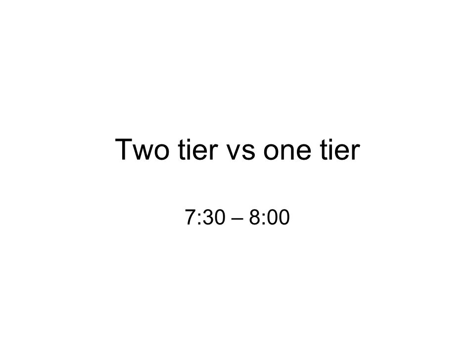 Two tier vs one tier 7:30 – 8:00