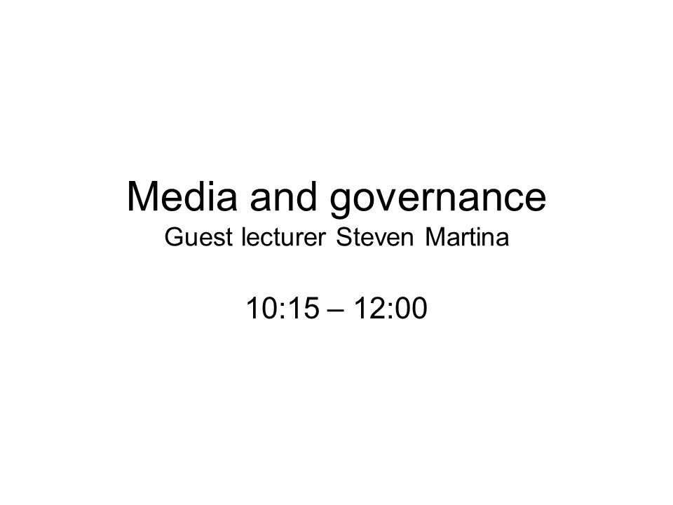 Media and governance Guest lecturer Steven Martina 10:15 – 12:00