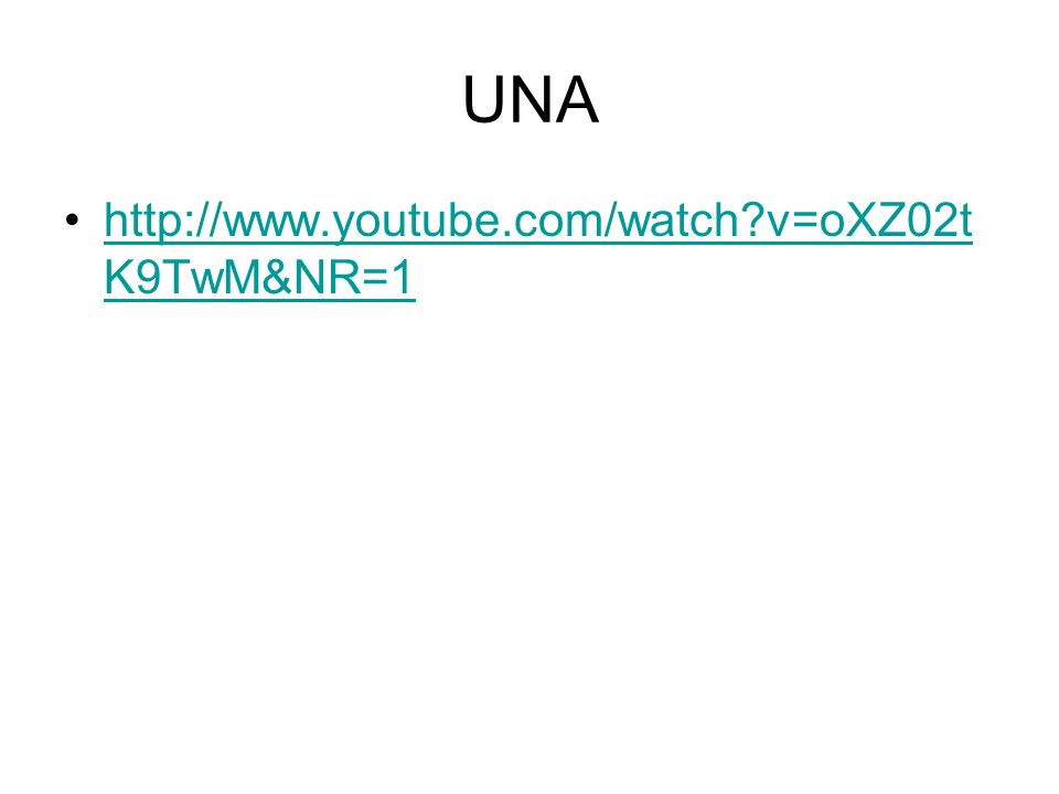 UNA http://www.youtube.com/watch v=oXZ02t K9TwM&NR=1http://www.youtube.com/watch v=oXZ02t K9TwM&NR=1