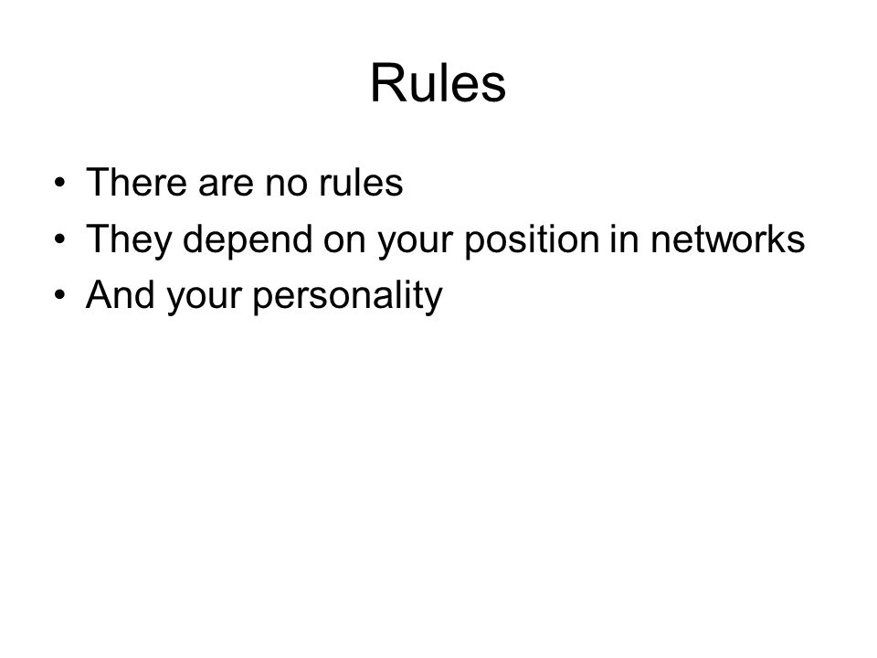 Rules There are no rules They depend on your position in networks And your personality
