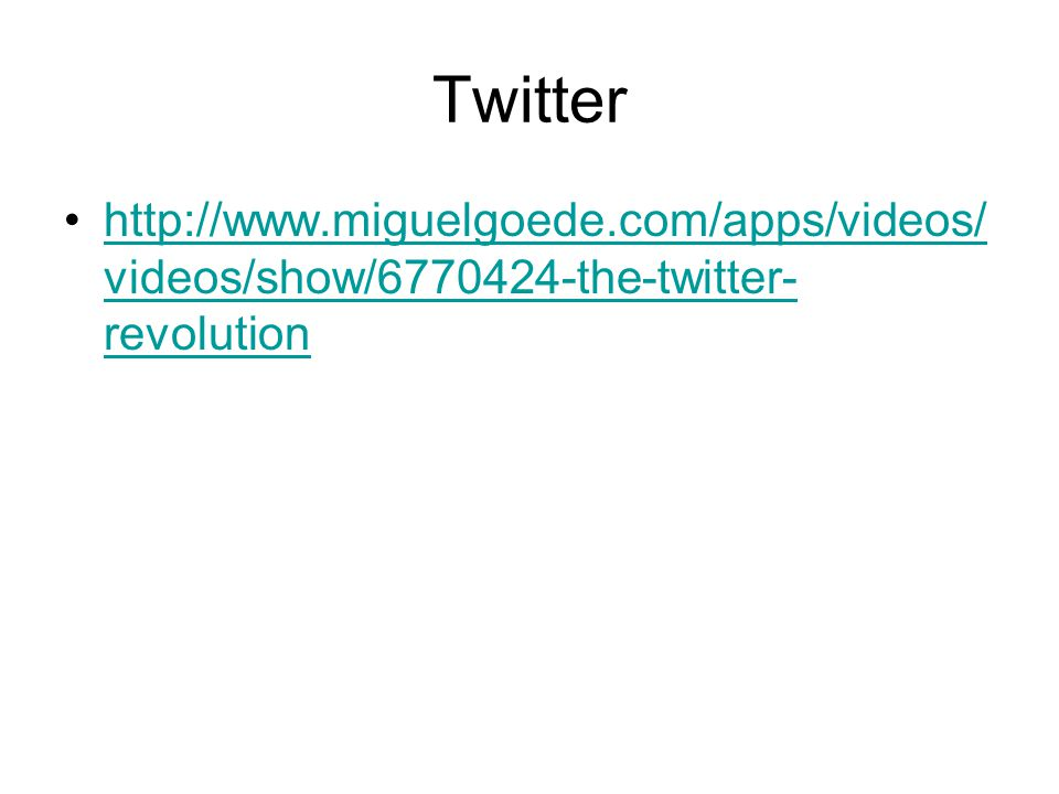 Twitter http://www.miguelgoede.com/apps/videos/ videos/show/6770424-the-twitter- revolutionhttp://www.miguelgoede.com/apps/videos/ videos/show/6770424