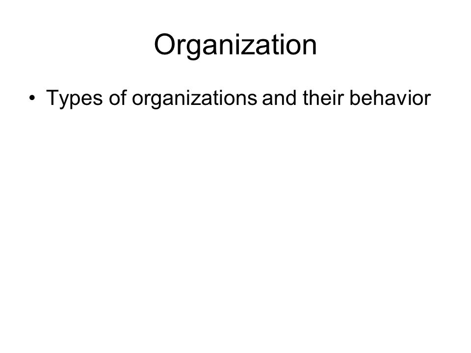 Organization Types of organizations and their behavior
