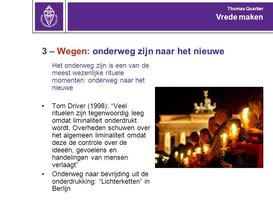 3 – Wegen: onderweg zijn naar het nieuwe Het onderweg zijn is een van de meest wezenlijke rituele momenten: onderweg naar het nieuwe Tom Driver (1998): Veel rituelen zijn tegenwoordig leeg omdat liminaliteit onderdrukt wordt.