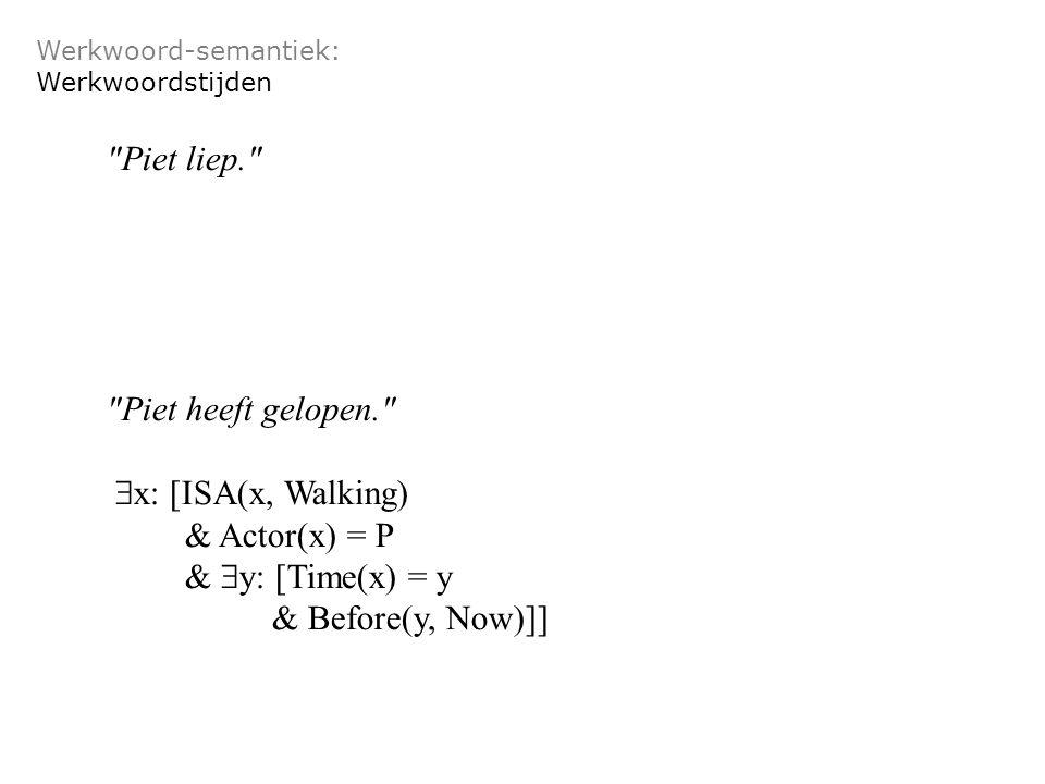 Werkwoord-semantiek: Werkwoordstijden Piet liep. Piet heeft gelopen.  x: [ISA(x, Walking) & Actor(x) = P &  y: [Time(x) = y & Before(y, Now)]]