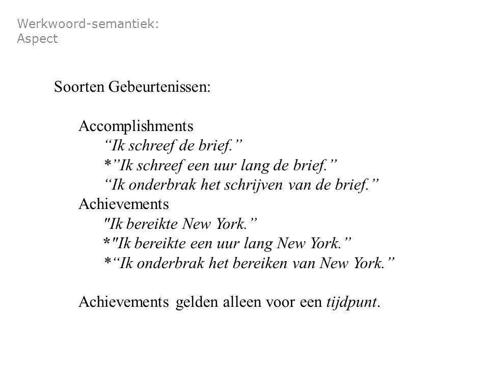 Werkwoord-semantiek: Aspect Soorten Gebeurtenissen: Accomplishments Ik schreef de brief. * Ik schreef een uur lang de brief. Ik onderbrak het schrijven van de brief. Achievements Ik bereikte New York. * Ik bereikte een uur lang New York. * Ik onderbrak het bereiken van New York. Achievements gelden alleen voor een tijdpunt.