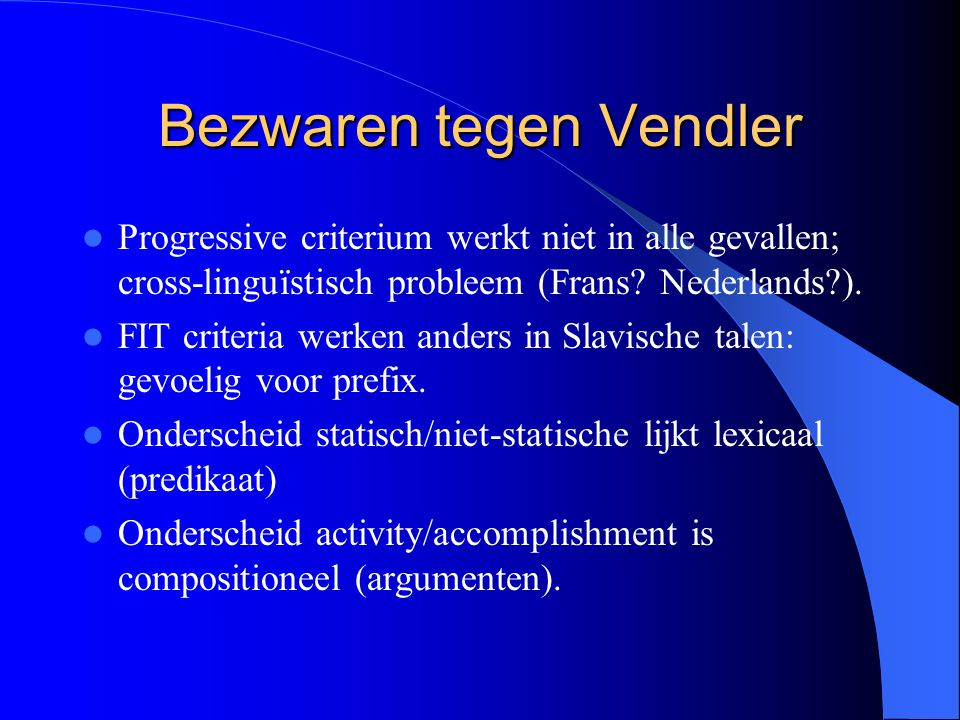 Bezwaren tegen Vendler Progressive criterium werkt niet in alle gevallen; cross-linguïstisch probleem (Frans? Nederlands?). FIT criteria werken anders