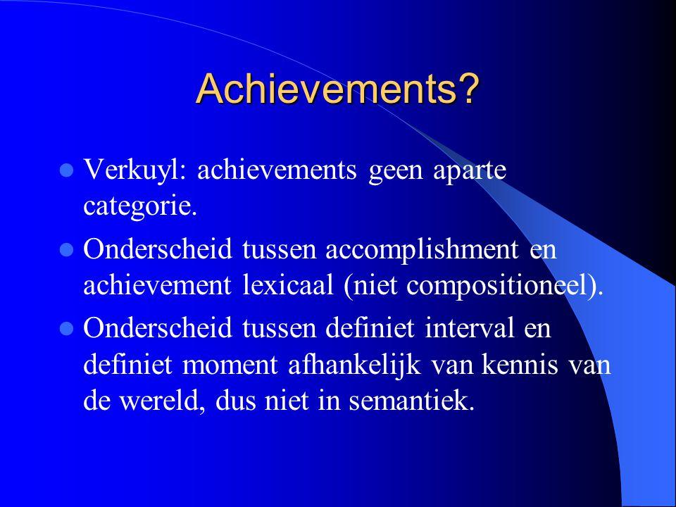 Achievements? Verkuyl: achievements geen aparte categorie. Onderscheid tussen accomplishment en achievement lexicaal (niet compositioneel). Onderschei