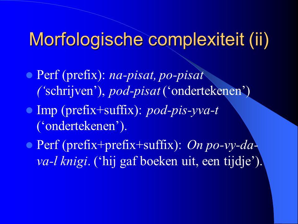 Morfologische complexiteit (ii) Perf (prefix): na-pisat, po-pisat ('schrijven'), pod-pisat ('ondertekenen') Imp (prefix+suffix): pod-pis-yva-t ('onder