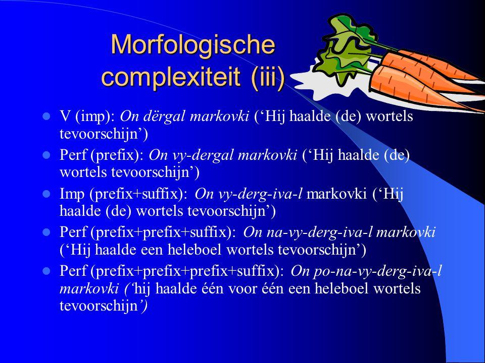 Morfologische complexiteit (iii) V (imp): On dërgal markovki ('Hij haalde (de) wortels tevoorschijn') Perf (prefix): On vy-dergal markovki ('Hij haald