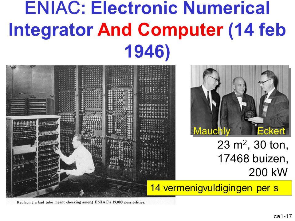 ca1-17 ENIAC : Electronic Numerical Integrator And Computer (14 feb 1946) MauchlyEckert 14 vermenigvuldigingen per s 23 m 2, 30 ton, 17468 buizen, 200 kW