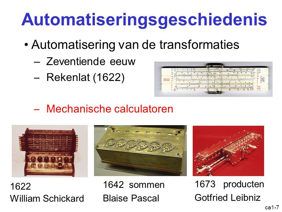 ca1-8 Automatiseringsgeschiedenis Automatisering van de controle –Jacquardweefgetouw met ponskaarten (begin 19e eeuw) –Babbage: eerste samenvoeging van toestand, transformatie en controle in één model.
