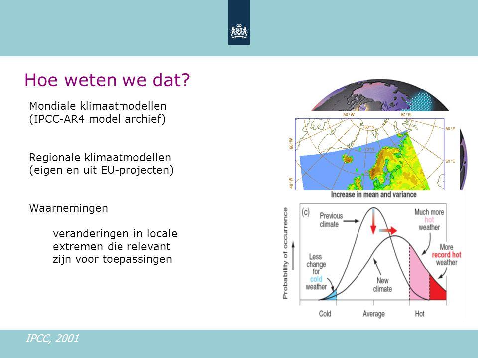 Mondiale klimaatmodellen (IPCC-AR4 model archief) Regionale klimaatmodellen (eigen en uit EU-projecten) Waarnemingen veranderingen in locale extremen die relevant zijn voor toepassingen IPCC, 2001 Hoe weten we dat