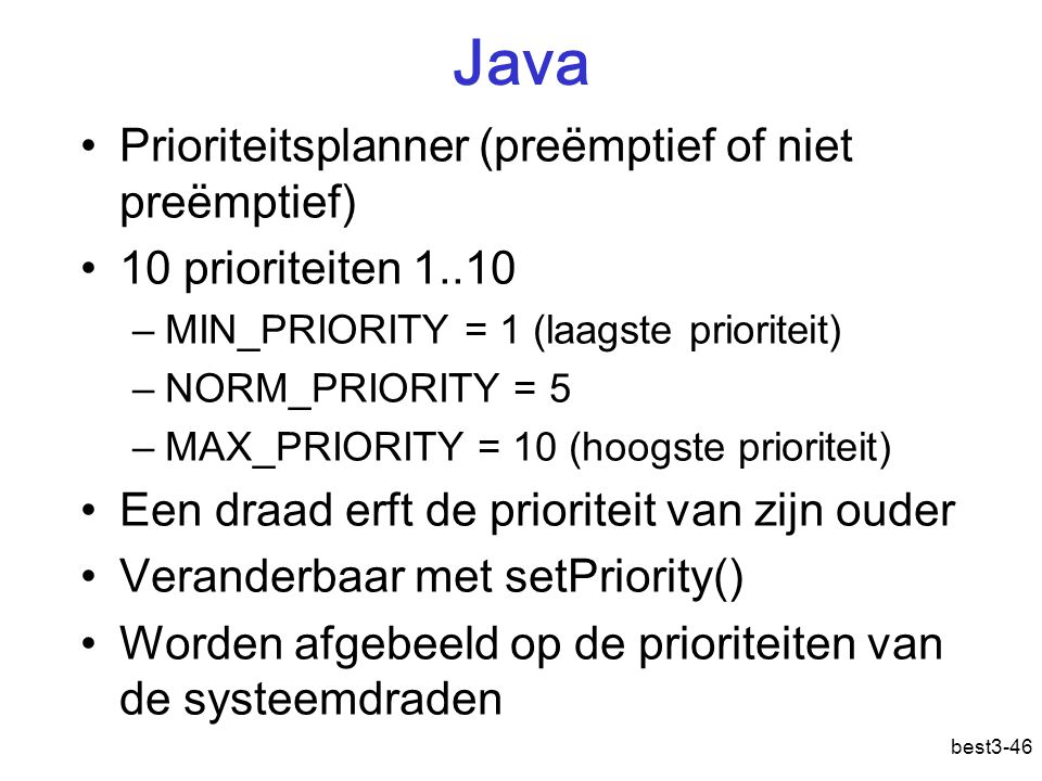 best3-46 Java Prioriteitsplanner (preëmptief of niet preëmptief) 10 prioriteiten 1..10 –MIN_PRIORITY = 1 (laagste prioriteit) –NORM_PRIORITY = 5 –MAX_