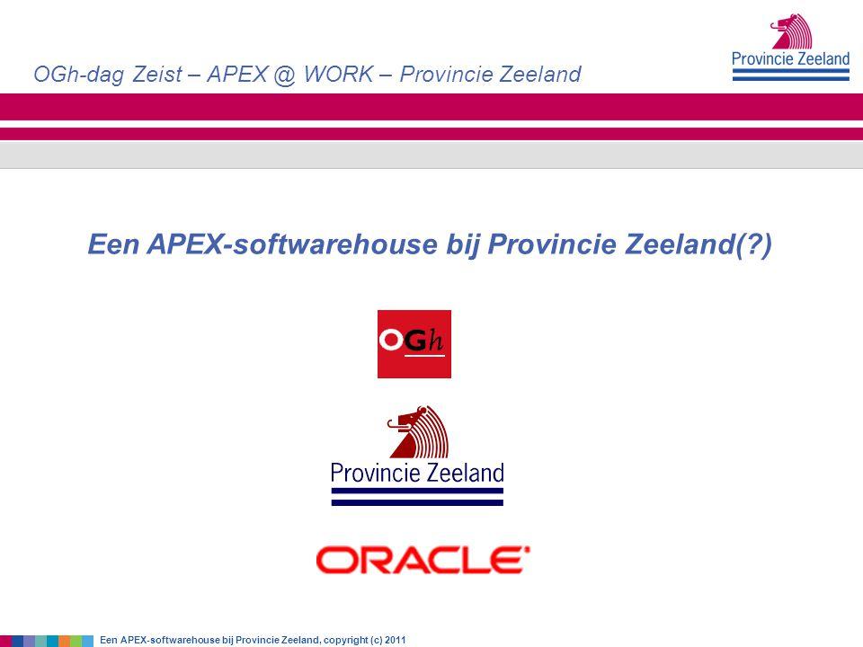 OGh-dag Zeist – APEX @ WORK – Provincie Zeeland Een APEX-softwarehouse bij Provincie Zeeland, copyright (c) 2011 Een APEX-softwarehouse bij Provincie
